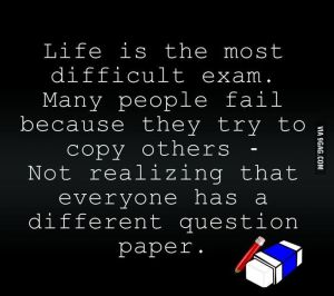 Life-is-the-most-difficult-exam.-Many-people-fail-because-they-try-to-copy-others.-Not-realizing-that-everyone-has-a-different-question-paper.